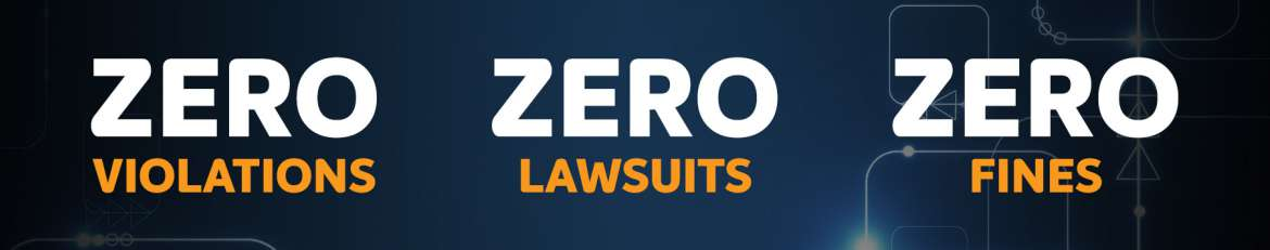 Zero violations, zero lawsuits, zero fines incurred by our clients because of inaccurate data